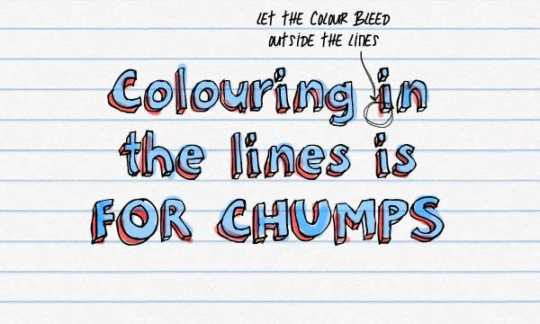 Colour in in the lines is FOR CHUMPS. Let the colour bleed outside the lines.